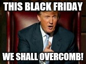Donald Trump | THIS BLACK FRIDAY WE SHALL OVERCOMB! | image tagged in donald trump | made w/ Imgflip meme maker