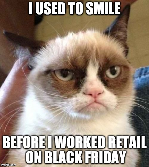 Grumpy Cat Reverse Meme | I USED TO SMILE BEFORE I WORKED RETAIL ON BLACK FRIDAY | image tagged in memes,grumpy cat reverse,grumpy cat | made w/ Imgflip meme maker