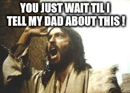Angry Jesus | YOU JUST WAIT TIL I TELL MY DAD ABOUT THIS ! | image tagged in angry jesus | made w/ Imgflip meme maker