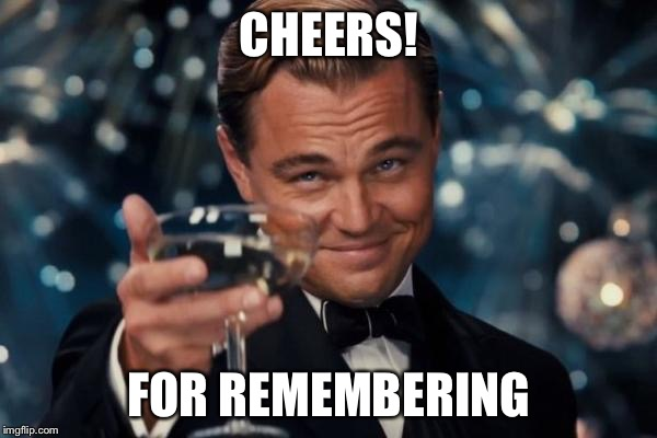 Leonardo Dicaprio Cheers Meme | CHEERS! FOR REMEMBERING | image tagged in memes,leonardo dicaprio cheers | made w/ Imgflip meme maker
