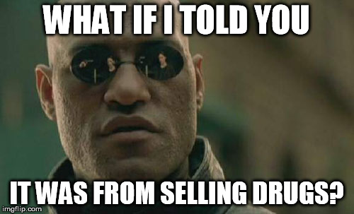 Matrix Morpheus Meme | WHAT IF I TOLD YOU IT WAS FROM SELLING DRUGS? | image tagged in memes,matrix morpheus | made w/ Imgflip meme maker