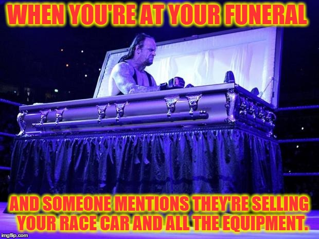 undertaker trolled | WHEN YOU'RE AT YOUR FUNERAL AND SOMEONE MENTIONS THEY'RE SELLING  YOUR RACE CAR AND ALL THE EQUIPMENT. | image tagged in undertaker trolled | made w/ Imgflip meme maker