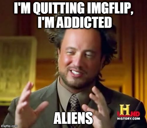 It's very difficult to quit something that you love . . . | I'M QUITTING IMGFLIP, I'M ADDICTED ALIENS | image tagged in memes,ancient aliens | made w/ Imgflip meme maker