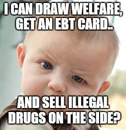 Skeptical Baby Meme | I CAN DRAW WELFARE, GET AN EBT CARD.. AND SELL ILLEGAL DRUGS ON THE SIDE? | image tagged in memes,skeptical baby | made w/ Imgflip meme maker