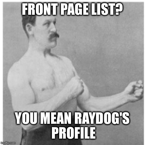 Overly Manly Man Meme | FRONT PAGE LIST? YOU MEAN RAYDOG'S PROFILE | image tagged in memes,overly manly man | made w/ Imgflip meme maker