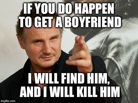 Overly Attached Father | IF YOU DO HAPPEN TO GET A BOYFRIEND I WILL FIND HIM, AND I WILL KILL HIM | image tagged in memes,overly attached father | made w/ Imgflip meme maker