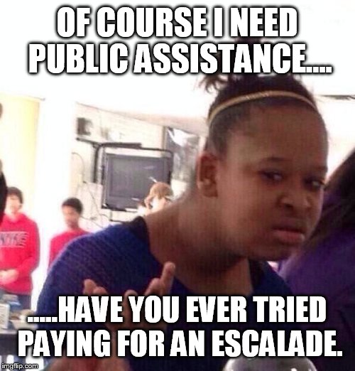 Black Girl Wat Meme | OF COURSE I NEED PUBLIC ASSISTANCE.... .....HAVE YOU EVER TRIED PAYING FOR AN ESCALADE. | image tagged in memes,black girl wat | made w/ Imgflip meme maker