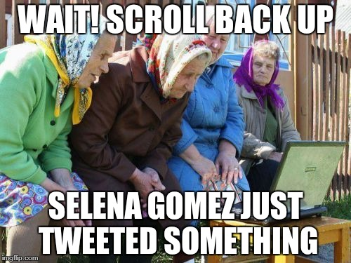 Babushkas On Facebook | WAIT! SCROLL BACK UP SELENA GOMEZ JUST TWEETED SOMETHING | image tagged in memes,babushkas on facebook | made w/ Imgflip meme maker