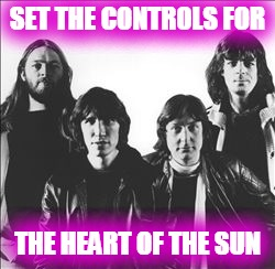 SET THE CONTROLS FOR THE HEART OF THE SUN | made w/ Imgflip meme maker
