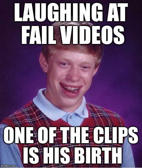 Bad Luck Brian Meme | LAUGHING AT FAIL VIDEOS ONE OF THE CLIPS IS HIS BIRTH | image tagged in memes,bad luck brian | made w/ Imgflip meme maker