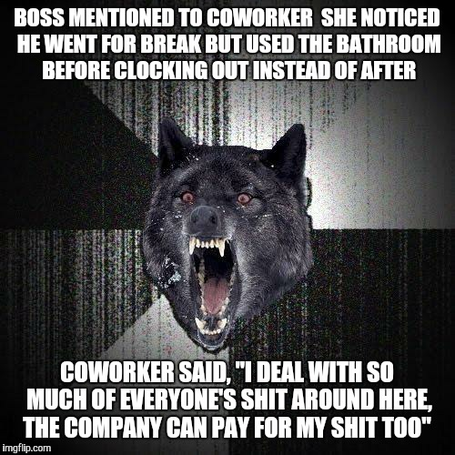"Insanity Wolf Meme | BOSS MENTIONED TO COWORKER  SHE NOTICED HE WENT FOR BREAK BUT USED THE BATHROOM BEFORE CLOCKING OUT INSTEAD OF AFTER COWORKER SAID, ""I DEAL  