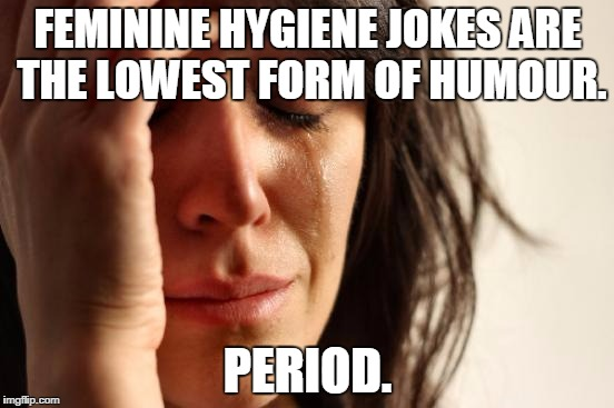 First World Problems Meme | FEMININE HYGIENE JOKES ARE THE LOWEST FORM OF HUMOUR. PERIOD. | image tagged in memes,first world problems | made w/ Imgflip meme maker