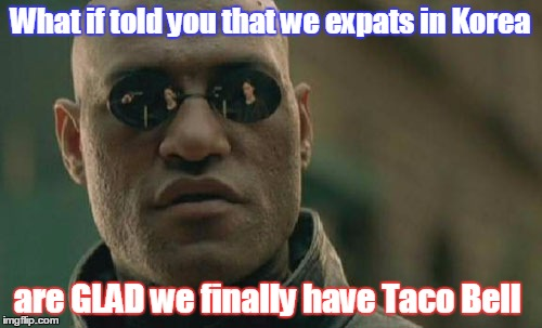 Matrix Morpheus Meme | What if told you that we expats in Korea are GLAD we finally have Taco Bell | image tagged in memes,matrix morpheus | made w/ Imgflip meme maker