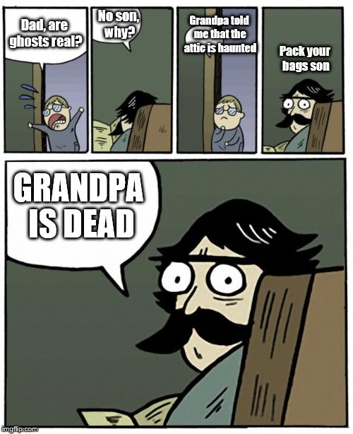 I got the idea for this from a YouTuber known as juan ponrodri. | Dad, are ghosts real? No son, why? Grandpa told me that the attic is haunted Pack your bags son GRANDPA IS DEAD | image tagged in stare dad | made w/ Imgflip meme maker