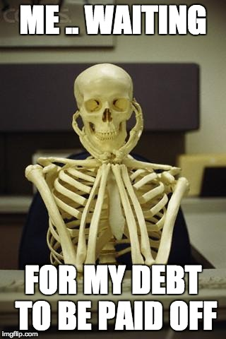 Waiting Skeleton | ME .. WAITING FOR MY DEBT TO BE PAID OFF | image tagged in waiting skeleton | made w/ Imgflip meme maker