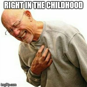 RIGHT IN THE CHILDHOOD | image tagged in r | made w/ Imgflip meme maker