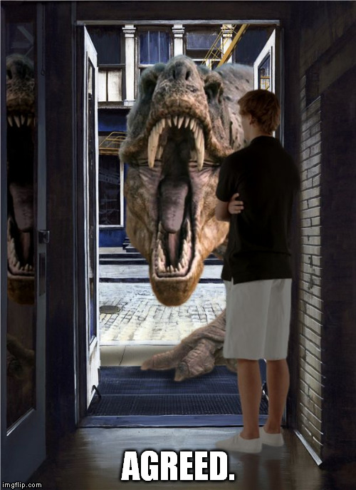 T-rex Door | AGREED. | image tagged in t-rex door | made w/ Imgflip meme maker
