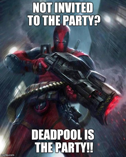 Deadpool | NOT INVITED TO THE PARTY? DEADPOOL IS THE PARTY!! | image tagged in deadpool | made w/ Imgflip meme maker