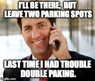 Arrogant Rich Man Meme | I'LL BE THERE,  BUT LEAVE TWO PARKING SPOTS LAST TIME I HAD TROUBLE DOUBLE PAKING. | image tagged in memes,arrogant rich man | made w/ Imgflip meme maker