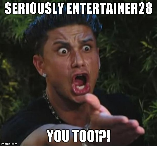 SERIOUSLY ENTERTAINER28 YOU TOO!?! | made w/ Imgflip meme maker