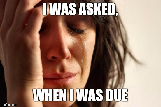 First World Problems Meme | I WAS ASKED, WHEN I WAS DUE | image tagged in memes,first world problems | made w/ Imgflip meme maker