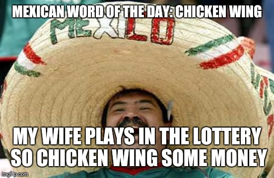 Happy Mexican | MEXICAN WORD OF THE DAY: CHICKEN WING MY WIFE PLAYS IN THE LOTTERY SO CHICKEN WING SOME MONEY | image tagged in happy mexican | made w/ Imgflip meme maker