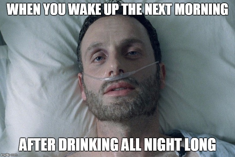 Morning After | WHEN YOU WAKE UP THE NEXT MORNING AFTER DRINKING ALL NIGHT LONG | image tagged in memes,funny,walking dead,drinking,drunk | made w/ Imgflip meme maker