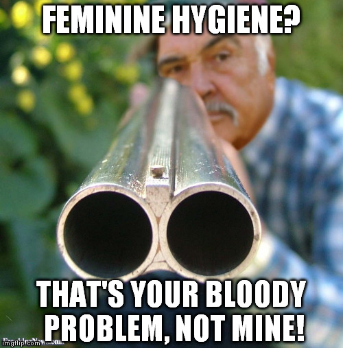Sean Connery Shotgun | FEMININE HYGIENE? THAT'S YOUR BLOODY PROBLEM, NOT MINE! | image tagged in sean connery shotgun | made w/ Imgflip meme maker