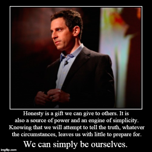 Honesty is a gift we can give to others. It is also a source of power and an engine of simplicity. Knowing that we will attempt to tell the  | image tagged in demotivationals,atheism,sam harris,honesty,truth,be yourself | made w/ Imgflip demotivational maker