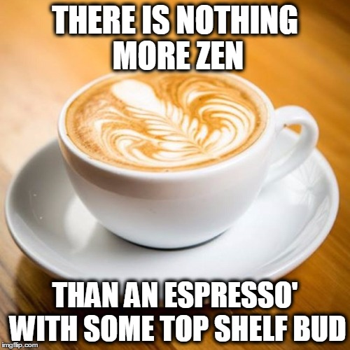 Zen Espresso' | THERE IS NOTHING MORE ZEN THAN AN ESPRESSO' WITH SOME TOP SHELF BUD | image tagged in memes,funny,zen,espresso,coffee | made w/ Imgflip meme maker