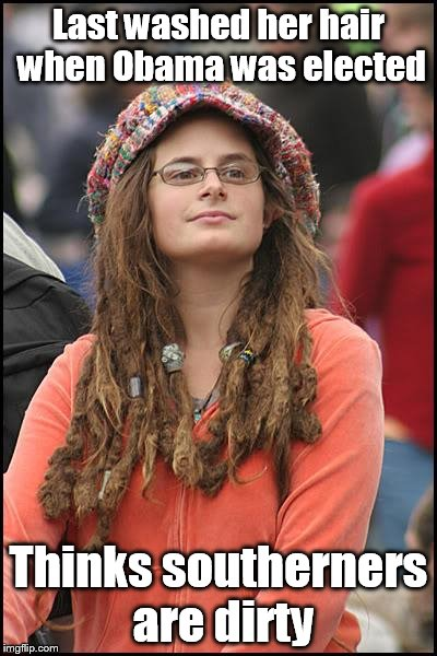 College Liberal Meme | Last washed her hair when Obama was elected Thinks southerners are dirty | image tagged in memes,college liberal | made w/ Imgflip meme maker