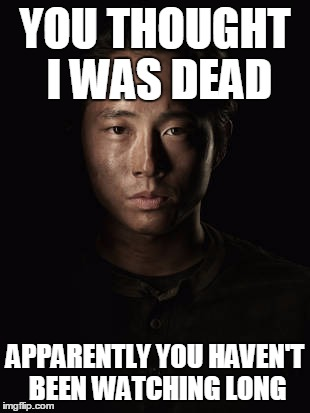 You Thought Wrong | YOU THOUGHT I WAS DEAD APPARENTLY YOU HAVEN'T BEEN WATCHING LONG | image tagged in memes,funny,walking dead,glenn | made w/ Imgflip meme maker
