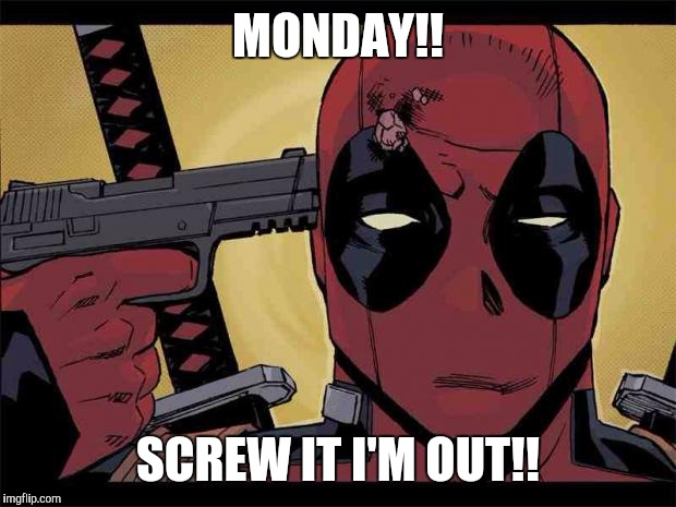 Deadpool | MONDAY!! SCREW IT I'M OUT!! | image tagged in deadpool,comics,superheroes,marvel | made w/ Imgflip meme maker