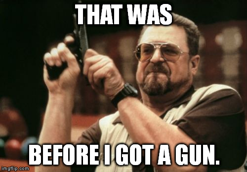 Am I The Only One Around Here Meme | THAT WAS BEFORE I GOT A GUN. | image tagged in memes,am i the only one around here | made w/ Imgflip meme maker