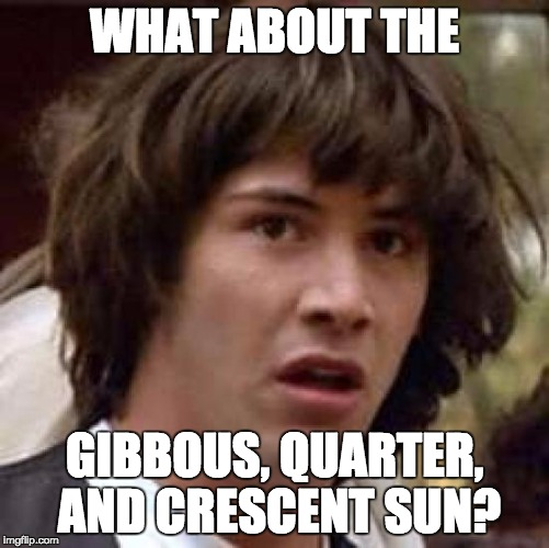 Conspiracy Keanu Meme | WHAT ABOUT THE GIBBOUS, QUARTER, AND CRESCENT SUN? | image tagged in memes,conspiracy keanu | made w/ Imgflip meme maker