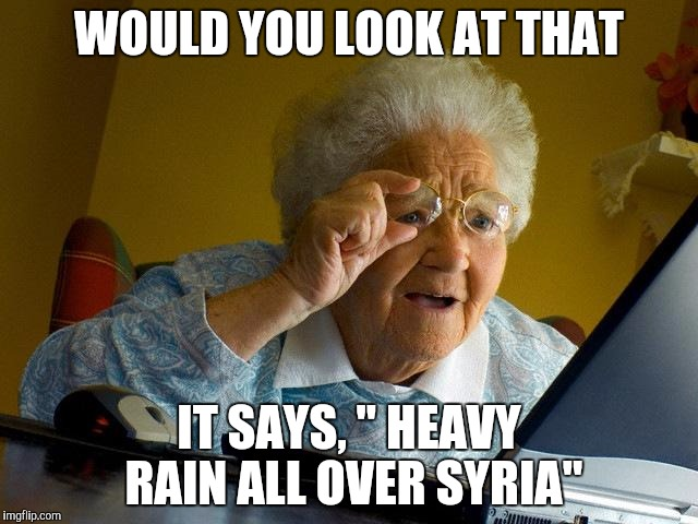 "WOULD YOU LOOK AT THAT IT SAYS, "" HEAVY RAIN ALL OVER SYRIA"" 