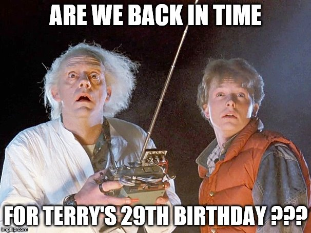 Back to the Future | ARE WE BACK IN TIME FOR TERRY'S 29TH BIRTHDAY ??? | image tagged in back to the future | made w/ Imgflip meme maker