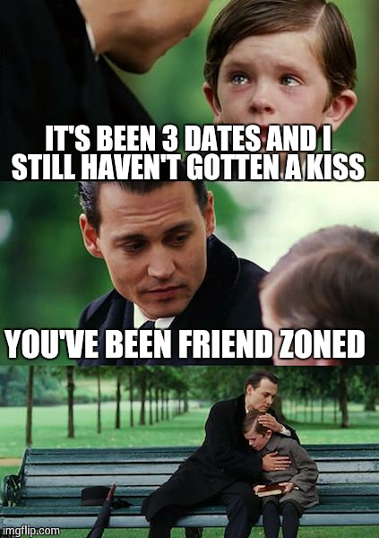 Finding Neverland Meme | IT'S BEEN 3 DATES AND I STILL HAVEN'T GOTTEN A KISS YOU'VE BEEN FRIEND ZONED | image tagged in memes,finding neverland | made w/ Imgflip meme maker