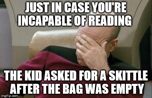 Captain Picard Facepalm Meme | JUST IN CASE YOU'RE INCAPABLE OF READING THE KID ASKED FOR A SKITTLE AFTER THE BAG WAS EMPTY | image tagged in memes,captain picard facepalm | made w/ Imgflip meme maker