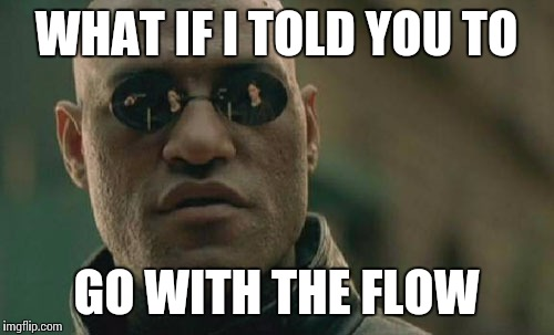 Matrix Morpheus Meme | WHAT IF I TOLD YOU TO GO WITH THE FLOW | image tagged in memes,matrix morpheus | made w/ Imgflip meme maker