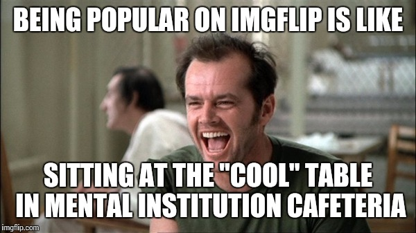 "One Flew Over the Imgflip nest | BEING POPULAR ON IMGFLIP IS LIKE SITTING AT THE ""COOL"" TABLE IN MENTAL INSTITUTION CAFETERIA 