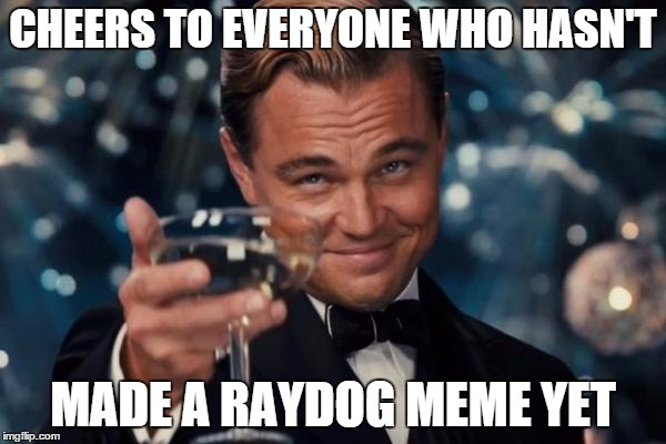 I am one of them. Oh, wait a minute... | CHEERS TO EVERYONE WHO HASN'T MADE A RAYDOG MEME YET | image tagged in memes,leonardo dicaprio cheers,raydog,funny,front page,upvote meme | made w/ Imgflip meme maker