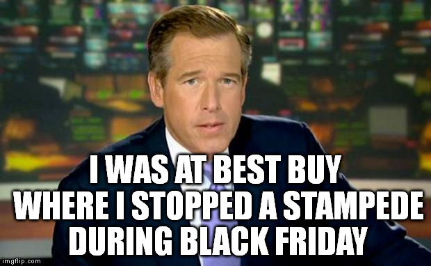 Brian Williams Was There | I WAS AT BEST BUY WHERE I STOPPED A STAMPEDE DURING BLACK FRIDAY | image tagged in memes,brian williams was there,black friday,stampede,nbc,best buy | made w/ Imgflip meme maker