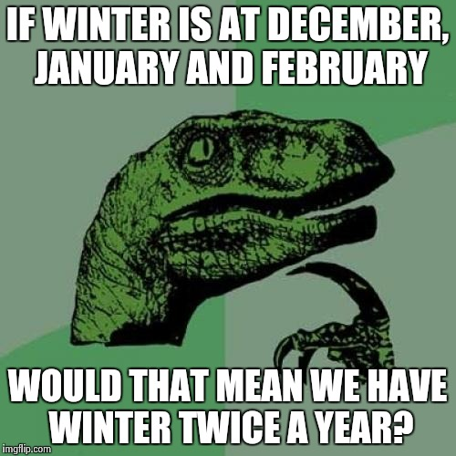 Philosoraptor Meme | IF WINTER IS AT DECEMBER, JANUARY AND FEBRUARY WOULD THAT MEAN WE HAVE WINTER TWICE A YEAR? | image tagged in memes,philosoraptor | made w/ Imgflip meme maker