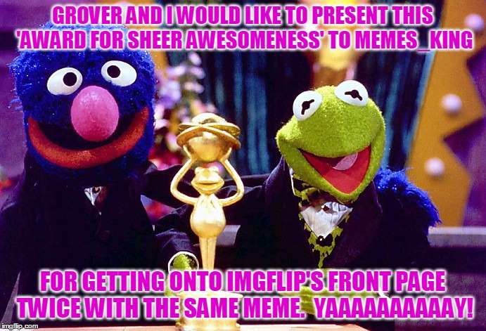 GROVER AND I WOULD LIKE TO PRESENT THIS 'AWARD FOR SHEER AWESOMENESS' TO MEMES_KING FOR GETTING ONTO IMGFLIP'S FRONT PAGE TWICE WITH THE SAM | made w/ Imgflip meme maker