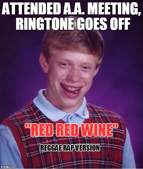 "Bad Luck Brian | ATTENDED A.A. MEETING, RINGTONE GOES OFF ""RED RED WINE"" REGGAE RAP VERSION 