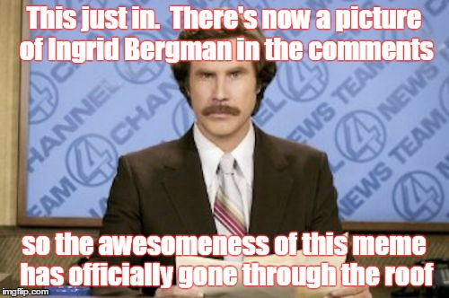 This just in.  There's now a picture of Ingrid Bergman in the comments so the awesomeness of this meme has officially gone through the roof | made w/ Imgflip meme maker