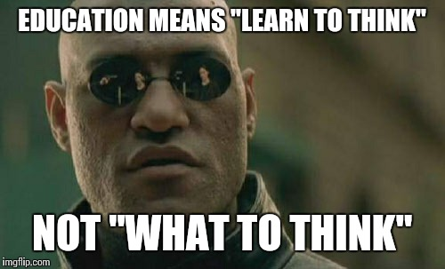 "Matrix Morpheus Meme | EDUCATION MEANS ""LEARN TO THINK"" NOT ""WHAT TO THINK"" 