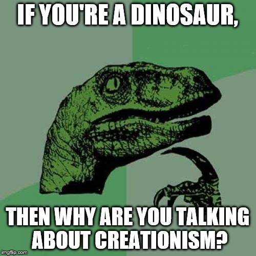 Philosoraptor Meme | IF YOU'RE A DINOSAUR, THEN WHY ARE YOU TALKING ABOUT CREATIONISM? | image tagged in memes,philosoraptor | made w/ Imgflip meme maker