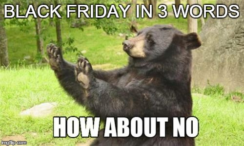Black Friday In 3 Words | BLACK FRIDAY IN 3 WORDS | image tagged in memes,how about no bear | made w/ Imgflip meme maker